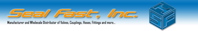 Seal Fast, Inc. :: manufacturer and Wholesale distributor of Valves, Couplings, Hoses, Fittings and More...